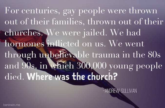 """For centuries, gay people  were thrown out of their families, thrown out of their churches. We were jailed. We had hormones inflicted on us. We went through unbelievable trauma in the 80s and 90s, in which 300,000 young people died. Where was the church?"" –Andrew Sullivan"